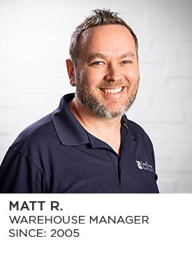 Matt R., Warehouse Manager, Since 2005