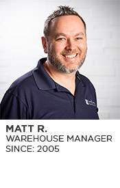 Matt R., Warehouse Manager, Since 2005
