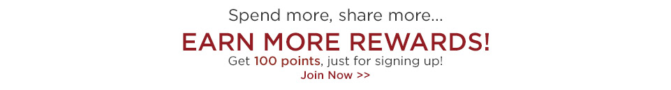 Spend more, share more... Earn more rewards! Get 100 points just for signing up!